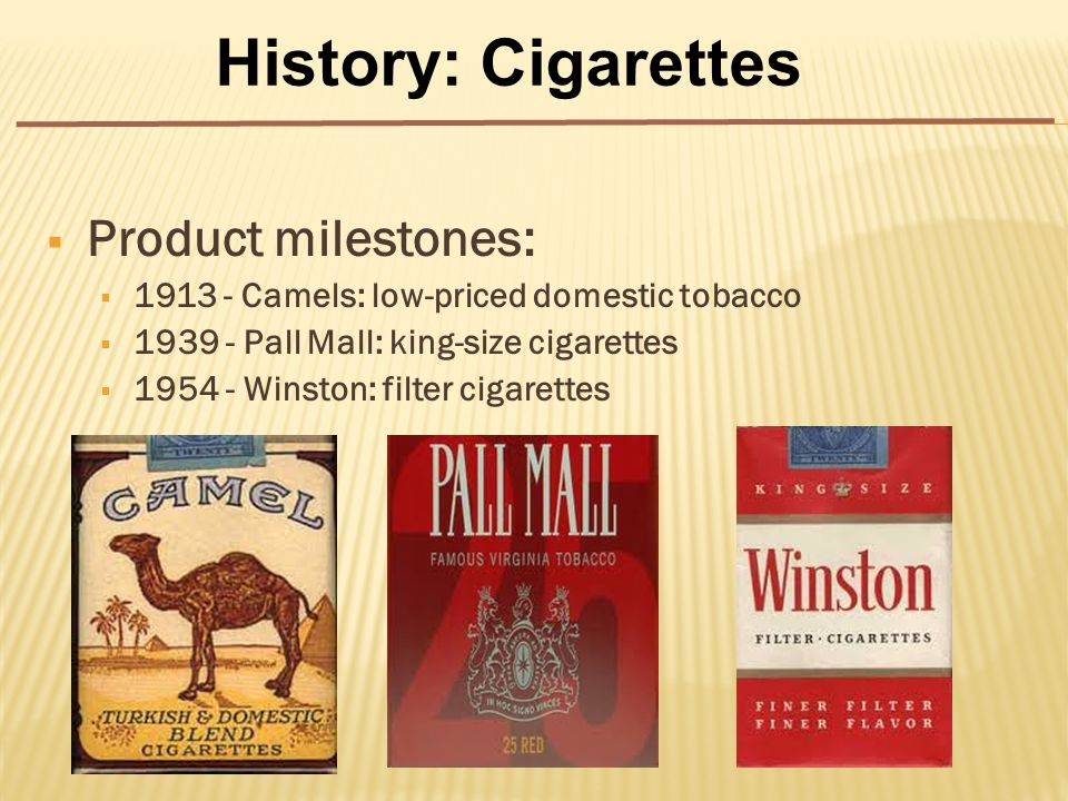  Product milestones:  1913 - Camels: low-priced domestic tobacco  1939 - Pall Mall: king-size cigarettes  1954 - Winston: filter cigarettes History: Cigarettes