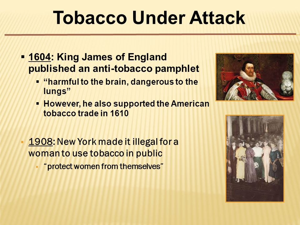  1908: New York made it illegal for a woman to use tobacco in public  protect women from themselves Tobacco Under Attack  1604: King James of England published an anti-tobacco pamphlet  harmful to the brain, dangerous to the lungs  However, he also supported the American tobacco trade in 1610