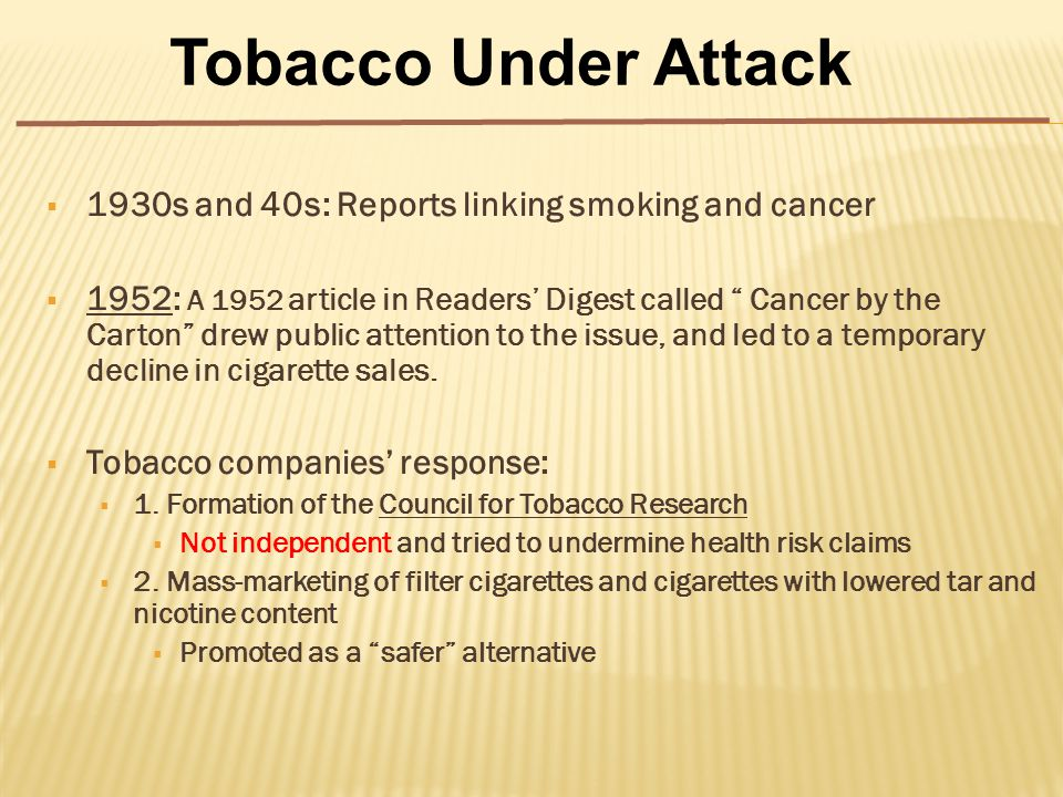  1930s and 40s: Reports linking smoking and cancer  1952: A 1952 article in Readers' Digest called Cancer by the Carton drew public attention to the issue, and led to a temporary decline in cigarette sales.