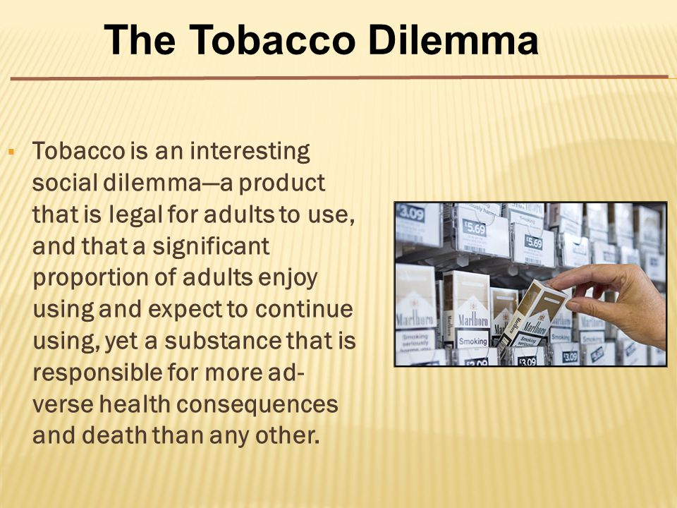  Tobacco is an interesting social dilemma—a product that is legal for adults to use, and that a significant proportion of adults enjoy using and expect to continue using, yet a substance that is responsible for more ad- verse health consequences and death than any other.