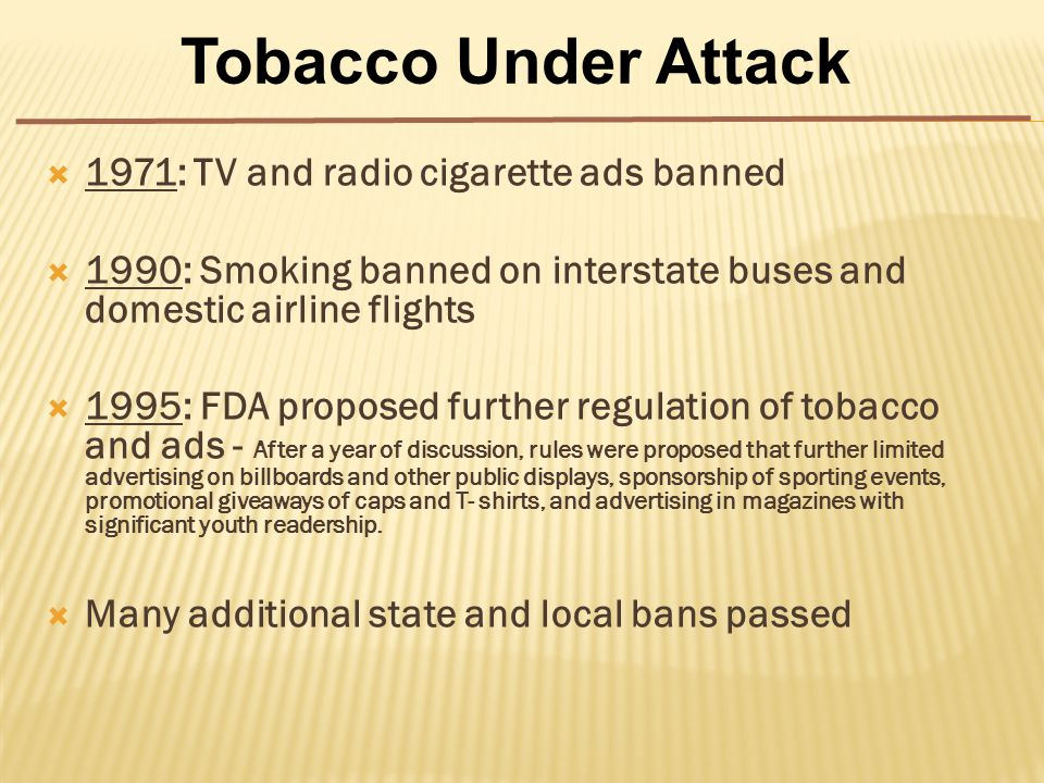  1971: TV and radio cigarette ads banned  1990: Smoking banned on interstate buses and domestic airline flights  1995: FDA proposed further regulation of tobacco and ads - After a year of discussion, rules were proposed that further limited advertising on billboards and other public displays, sponsorship of sporting events, promotional giveaways of caps and T- shirts, and advertising in magazines with significant youth readership.