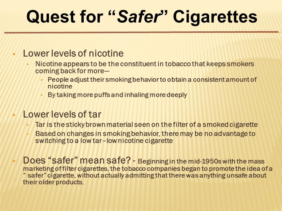  Lower levels of nicotine  Nicotine appears to be the constituent in tobacco that keeps smokers coming back for more—  People adjust their smoking behavior to obtain a consistent amount of nicotine  By taking more puffs and inhaling more deeply  Lower levels of tar  Tar is the sticky brown material seen on the filter of a smoked cigarette  Based on changes in smoking behavior, there may be no advantage to switching to a low tar–low nicotine cigarette  Does safer mean safe.
