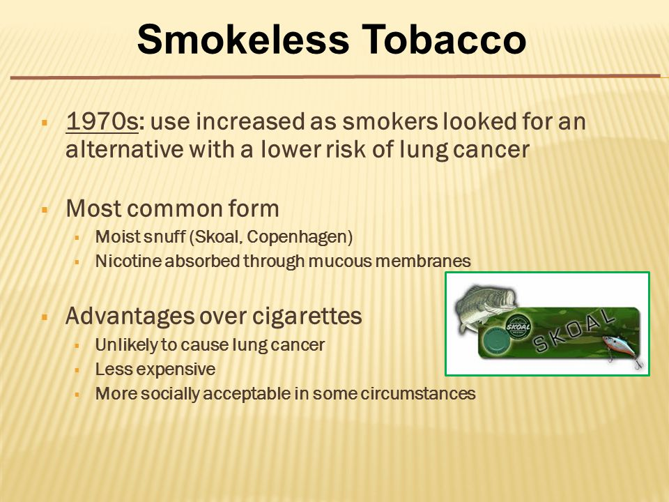  1970s: use increased as smokers looked for an alternative with a lower risk of lung cancer  Most common form  Moist snuff (Skoal, Copenhagen)  Nicotine absorbed through mucous membranes  Advantages over cigarettes  Unlikely to cause lung cancer  Less expensive  More socially acceptable in some circumstances Smokeless Tobacco