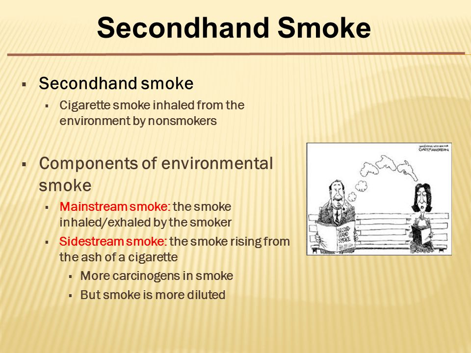  Secondhand smoke  Cigarette smoke inhaled from the environment by nonsmokers  Components of environmental smoke  Mainstream smoke: the smoke inhaled/exhaled by the smoker  Sidestream smoke: the smoke rising from the ash of a cigarette  More carcinogens in smoke  But smoke is more diluted Secondhand Smoke