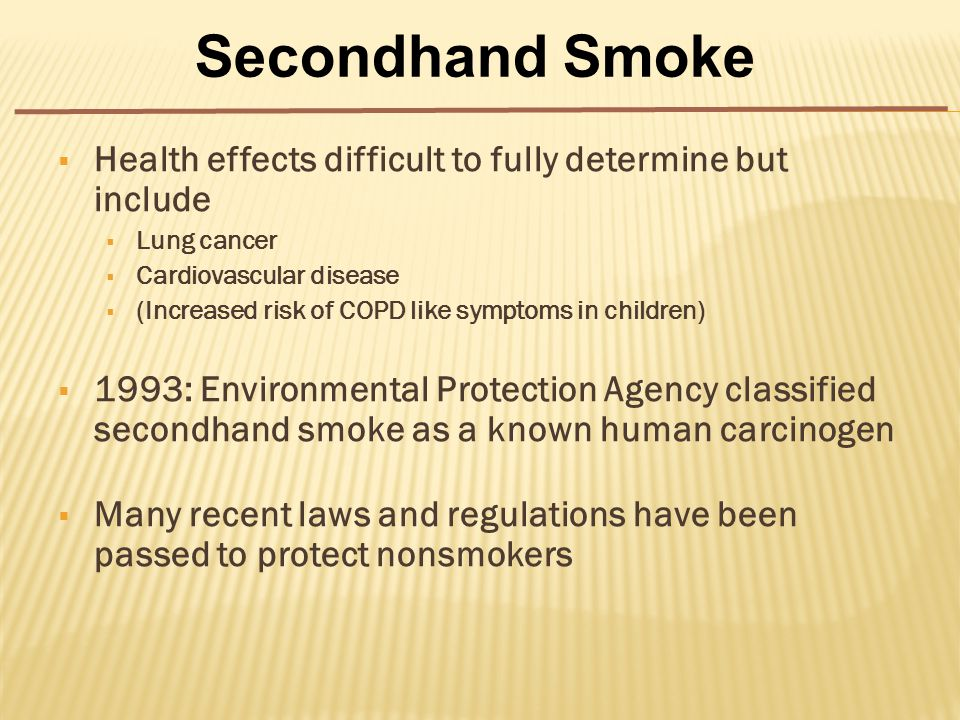  Health effects difficult to fully determine but include  Lung cancer  Cardiovascular disease  (Increased risk of COPD like symptoms in children)  1993: Environmental Protection Agency classified secondhand smoke as a known human carcinogen  Many recent laws and regulations have been passed to protect nonsmokers Secondhand Smoke