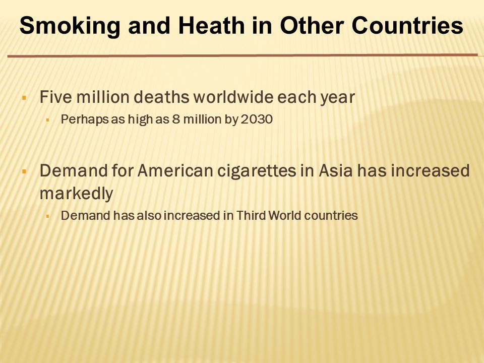  Five million deaths worldwide each year  Perhaps as high as 8 million by 2030  Demand for American cigarettes in Asia has increased markedly  Demand has also increased in Third World countries Smoking and Heath in Other Countries