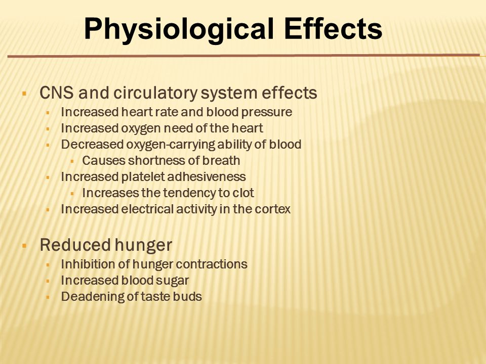  CNS and circulatory system effects  Increased heart rate and blood pressure  Increased oxygen need of the heart  Decreased oxygen-carrying ability of blood  Causes shortness of breath  Increased platelet adhesiveness  Increases the tendency to clot  Increased electrical activity in the cortex  Reduced hunger  Inhibition of hunger contractions  Increased blood sugar  Deadening of taste buds Physiological Effects
