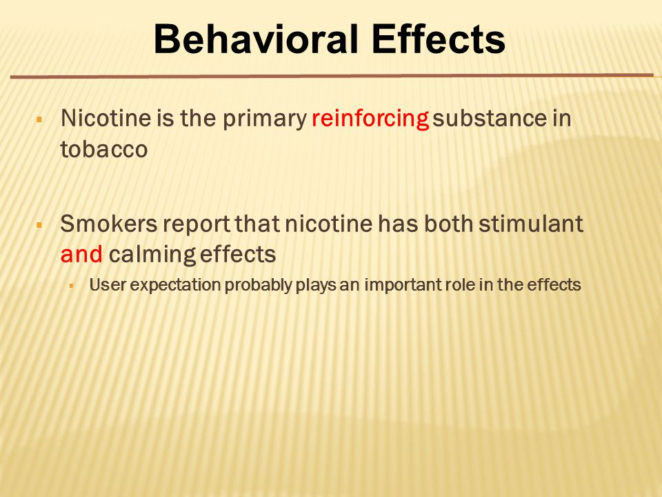  Nicotine is the primary reinforcing substance in tobacco  Smokers report that nicotine has both stimulant and calming effects  User expectation probably plays an important role in the effects Behavioral Effects