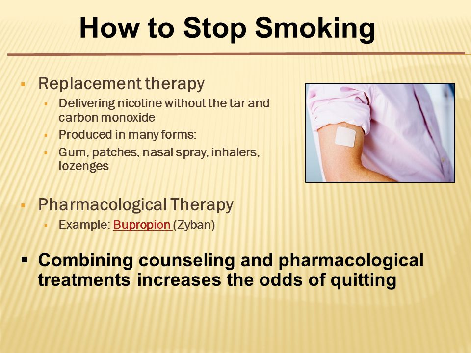  Replacement therapy  Delivering nicotine without the tar and carbon monoxide  Produced in many forms:  Gum, patches, nasal spray, inhalers, lozenges  Pharmacological Therapy  Example: Bupropion (Zyban)Bupropion How to Stop Smoking  Combining counseling and pharmacological treatments increases the odds of quitting