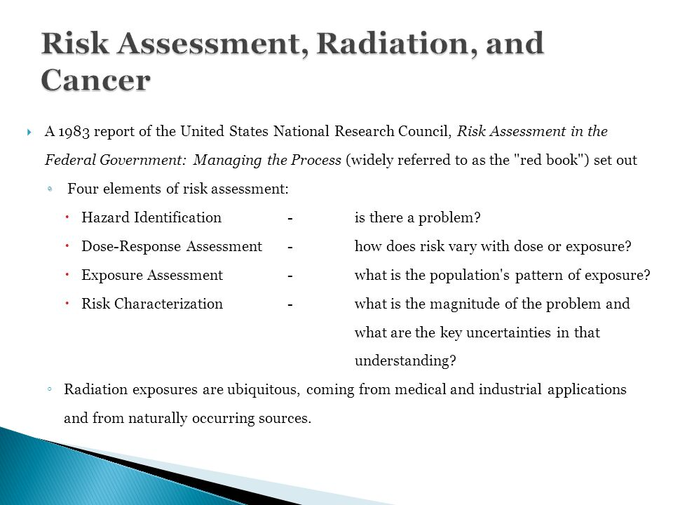  A 1983 report of the United States National Research Council, Risk Assessment in the Federal Government: Managing the Process (widely referred to as the red book ) set out ◦ ◦ Four elements of risk assessment:  Hazard Identification -is there a problem.