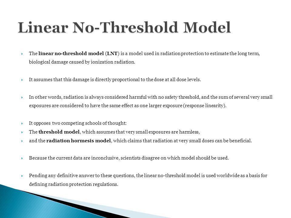  The linear no-threshold model (LNT) is a model used in radiation protection to estimate the long term, biological damage caused by ionization radiation.