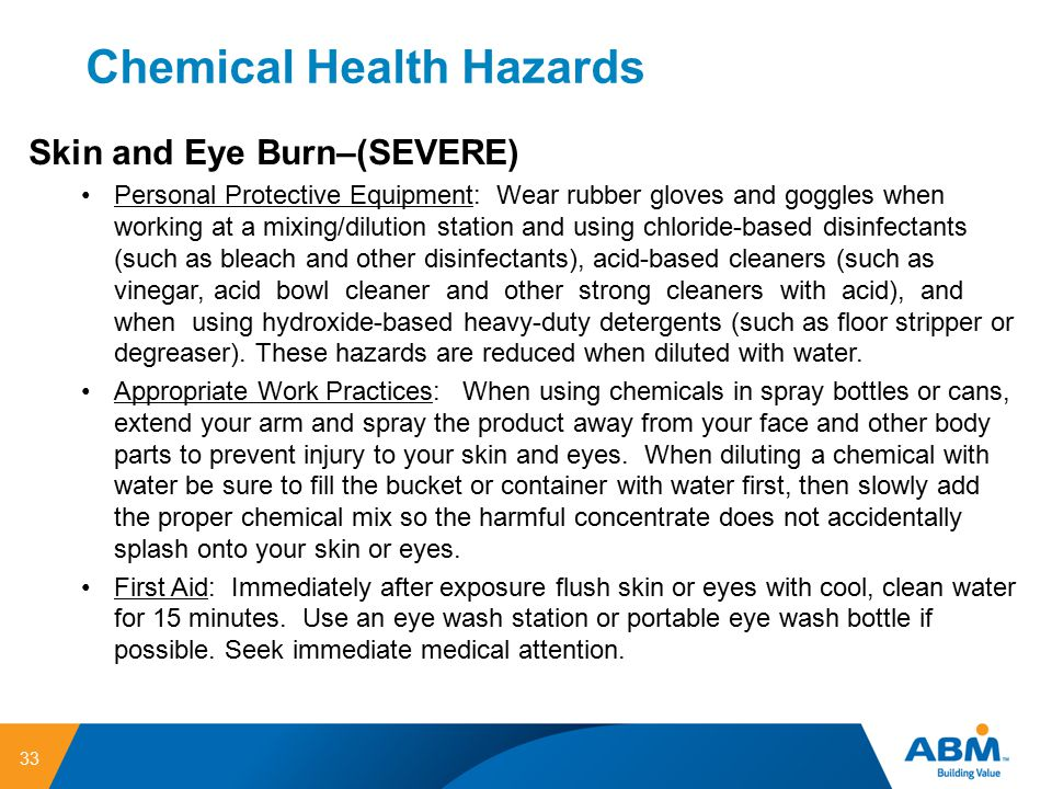 Chemical Health Hazards 33 Skin and Eye Burn–(SEVERE) Personal Protective Equipment: Wear rubber gloves and goggles when working at a mixing/dilution