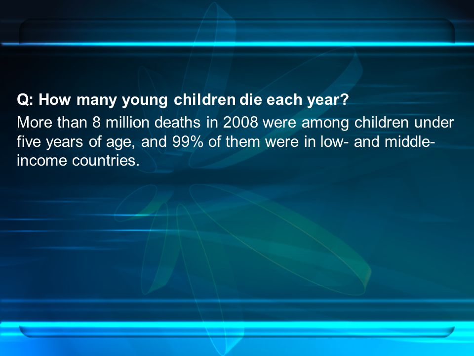 Q: How many young children die each year? More than 8 million deaths in 2008 were among children under five years of age, and 99% of them were in low-