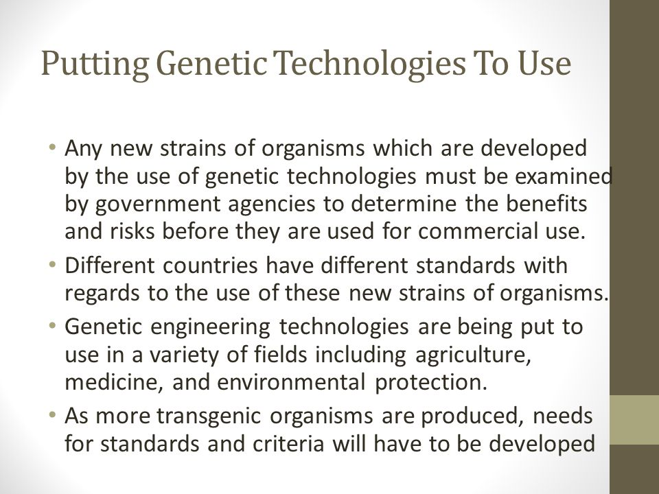 Putting Genetic Technologies To Use Any new strains of organisms which are developed by the use of genetic technologies must be examined by government