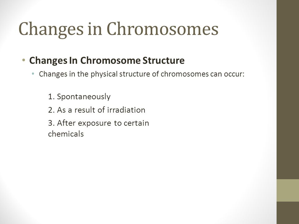 Changes in Chromosomes Changes In Chromosome Structure Changes in the physical structure of chromosomes can occur: 1. Spontaneously 2. As a result of