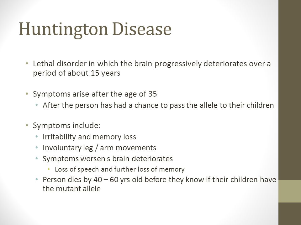Huntington Disease Lethal disorder in which the brain progressively deteriorates over a period of about 15 years Symptoms arise after the age of 35 Af