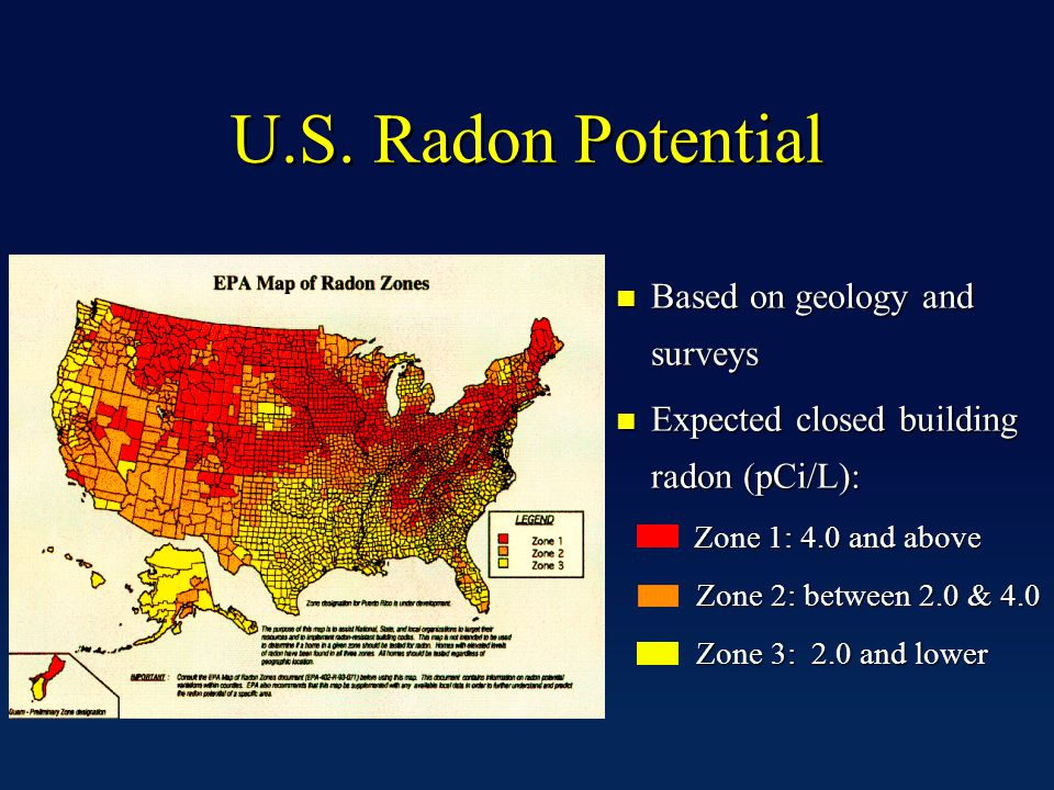U.S. Radon Potential n Based on geology and surveys n Expected closed building radon (pCi/L): Zone 1: 4.0 and above Zone 1: 4.0 and above Zone 2: betw