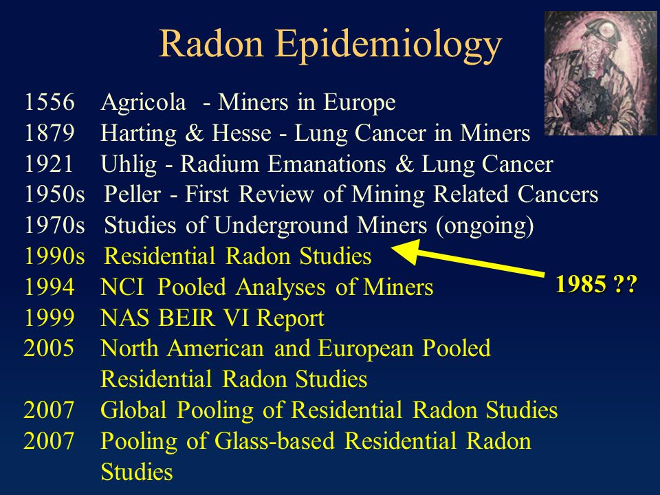 Radon Epidemiology 1556 Agricola - Miners in Europe 1879 Harting & Hesse - Lung Cancer in Miners 1921 Uhlig - Radium Emanations & Lung Cancer 1950s Peller - First Review of Mining Related Cancers 1970s Studies of Underground Miners (ongoing) 1990s Residential Radon Studies 1994 NCI Pooled Analyses of Miners 1999 NAS BEIR VI Report 2005 North American and European Pooled Residential Radon Studies 2007 Global Pooling of Residential Radon Studies 2007 Pooling of Glass-based Residential Radon Studies 1985 ??