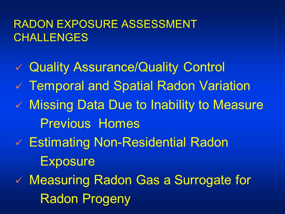 RADON EXPOSURE ASSESSMENT CHALLENGES Quality Assurance/Quality Control Temporal and Spatial Radon Variation Missing Data Due to Inability to Measure Previous Homes Estimating Non-Residential Radon Exposure Measuring Radon Gas a Surrogate for Radon Progeny
