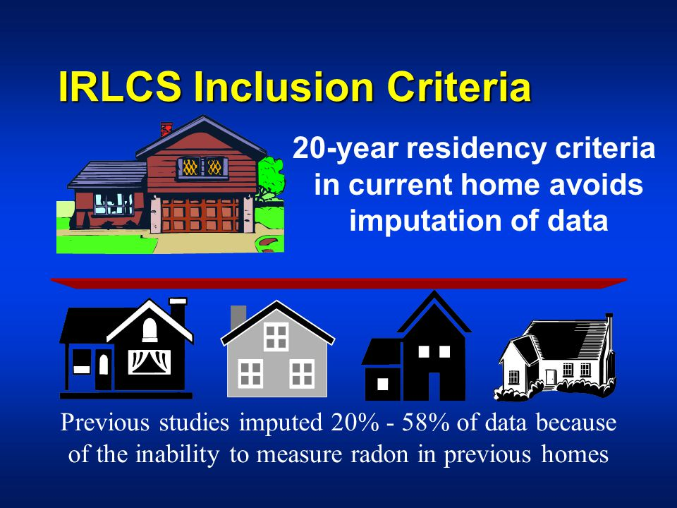 IRLCS Inclusion Criteria 20-year residency criteria in current home avoids imputation of data Previous studies imputed 20% - 58% of data because of the inability to measure radon in previous homes