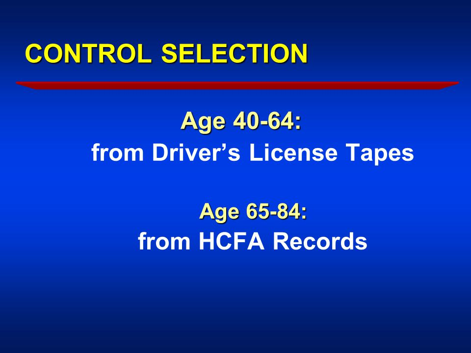 CONTROL SELECTION Age 40-64: from Driver's License Tapes Age 65-84: from HCFA Records