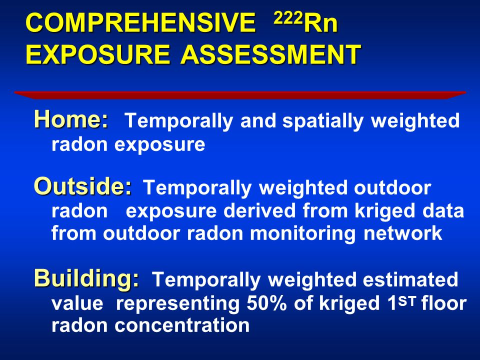COMPREHENSIVE 222 Rn EXPOSURE ASSESSMENT Home: Home: Temporally and spatially weighted radon exposure Outside: Outside: Temporally weighted outdoor radon exposure derived from kriged data from outdoor radon monitoring network Building: Building: Temporally weighted estimated value representing 50% of kriged 1 ST floor radon concentration