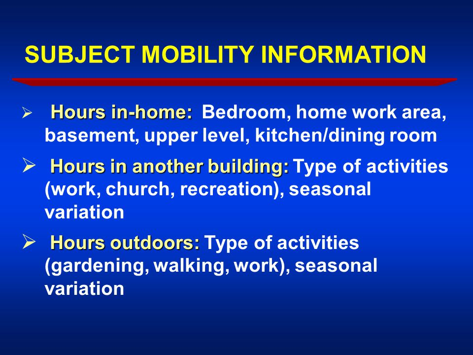 SUBJECT MOBILITY INFORMATION Hours in-home:  Hours in-home: Bedroom, home work area, basement, upper level, kitchen/dining room Hours in another building:  Hours in another building: Type of activities (work, church, recreation), seasonal variation Hours outdoors:  Hours outdoors: Type of activities (gardening, walking, work), seasonal variation