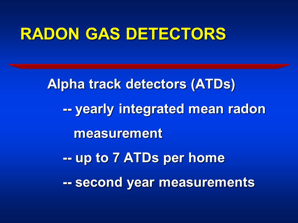 RADON GAS DETECTORS Alpha track detectors (ATDs) -- yearly integrated mean radon -- yearly integrated mean radon measurement measurement -- up to 7 ATDs per home -- up to 7 ATDs per home -- second year measurements -- second year measurements