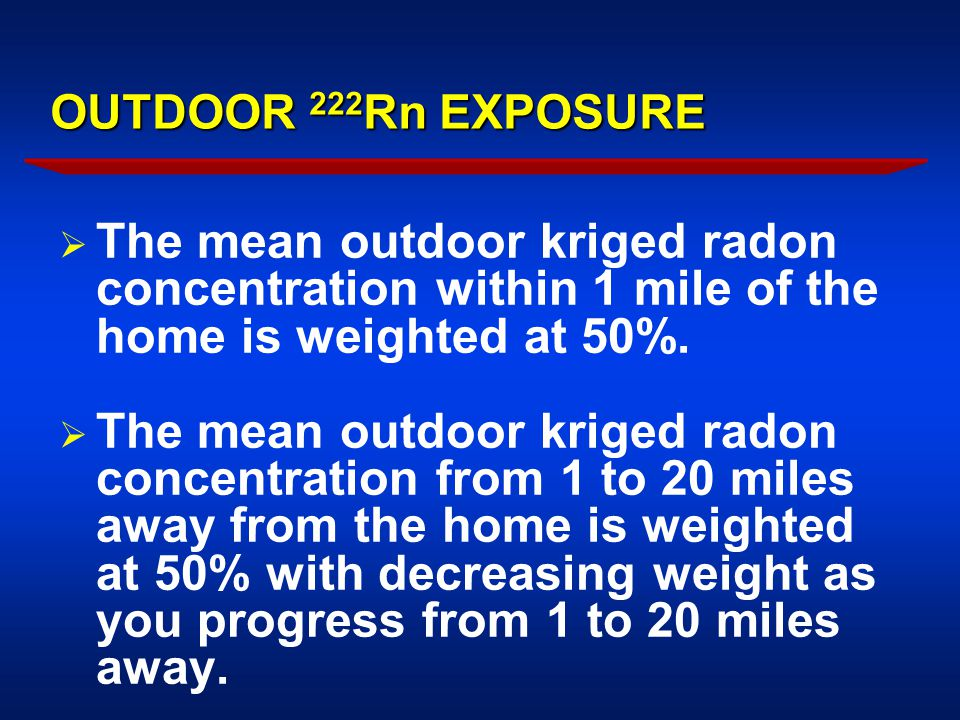 OUTDOOR 222 Rn EXPOSURE  The mean outdoor kriged radon concentration within 1 mile of the home is weighted at 50%.