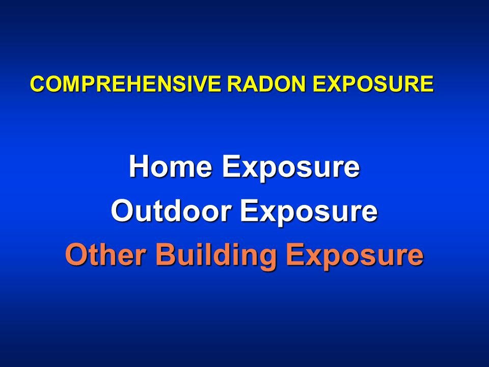 COMPREHENSIVE RADON EXPOSURE Home Exposure Outdoor Exposure Other Building Exposure