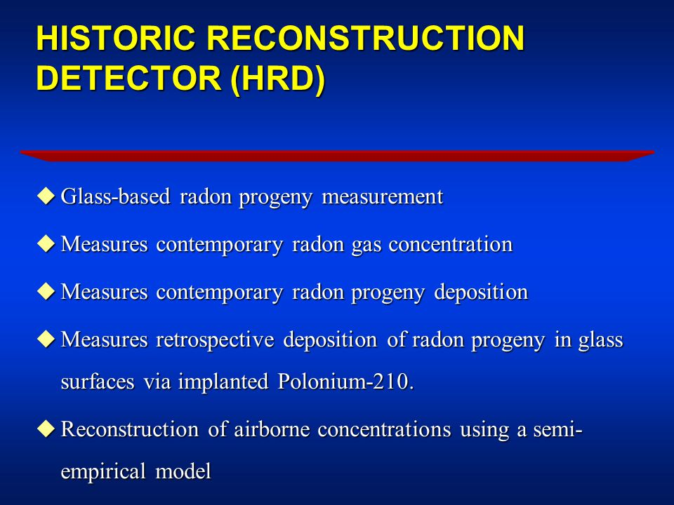 HISTORIC RECONSTRUCTION DETECTOR (HRD) u Glass-based radon progeny measurement u Measures contemporary radon gas concentration u Measures contemporary radon progeny deposition u Measures retrospective deposition of radon progeny in glass surfaces via implanted Polonium-210.