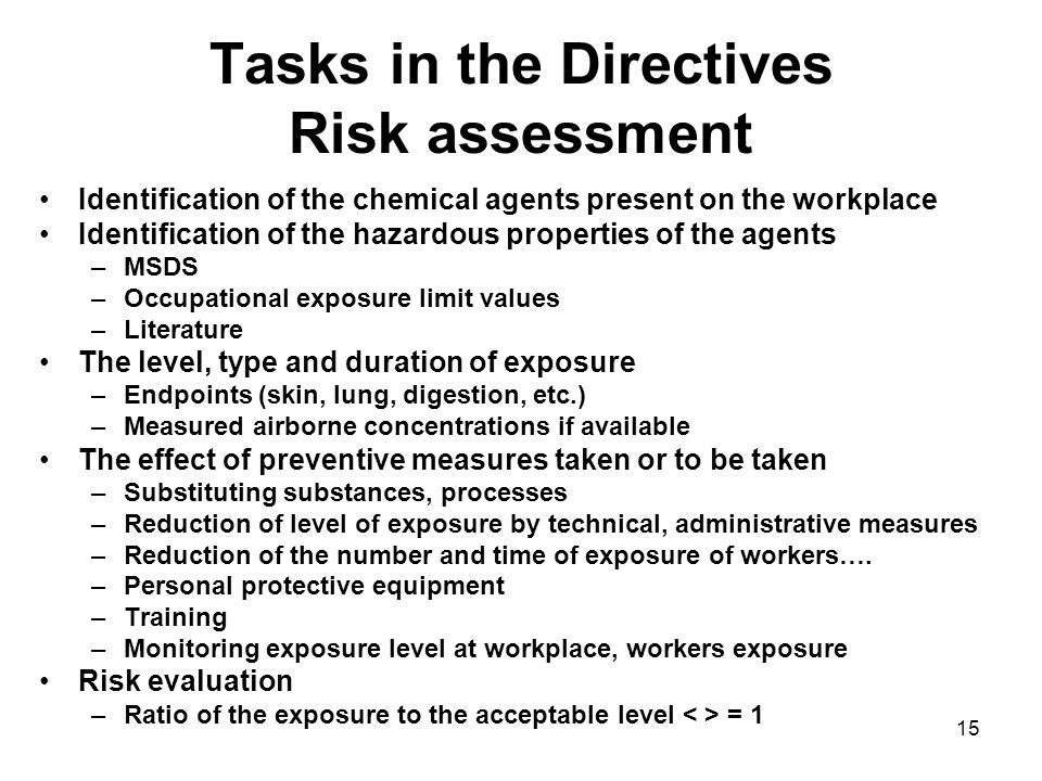 15 Tasks in the Directives Risk assessment Identification of the chemical agents present on the workplace Identification of the hazardous properties of the agents –MSDS –Occupational exposure limit values –Literature The level, type and duration of exposure –Endpoints (skin, lung, digestion, etc.) –Measured airborne concentrations if available The effect of preventive measures taken or to be taken –Substituting substances, processes –Reduction of level of exposure by technical, administrative measures –Reduction of the number and time of exposure of workers….
