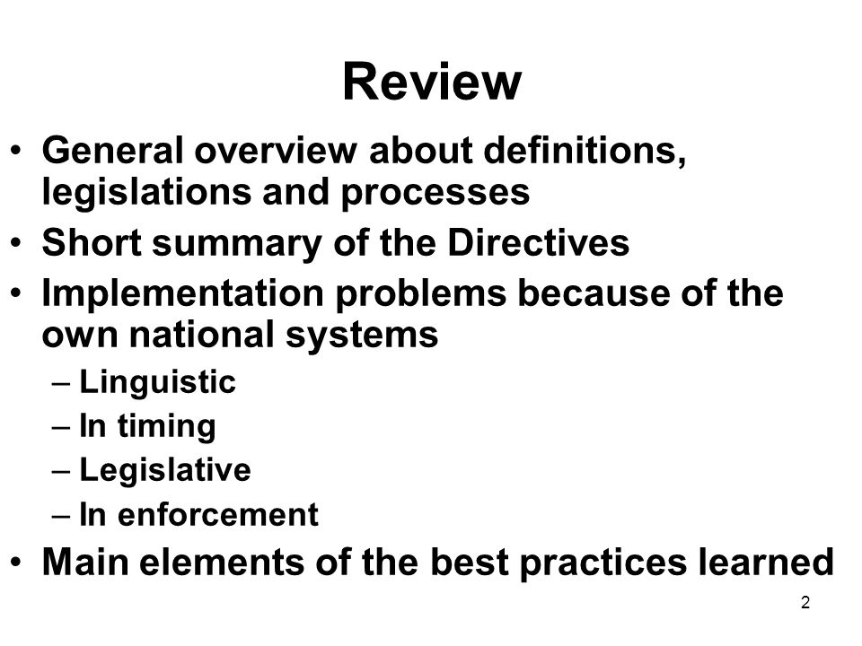 2 Review General overview about definitions, legislations and processes Short summary of the Directives Implementation problems because of the own national systems –Linguistic –In timing –Legislative –In enforcement Main elements of the best practices learned