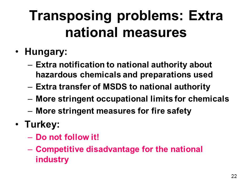 22 Transposing problems: Extra national measures Hungary: –Extra notification to national authority about hazardous chemicals and preparations used –E