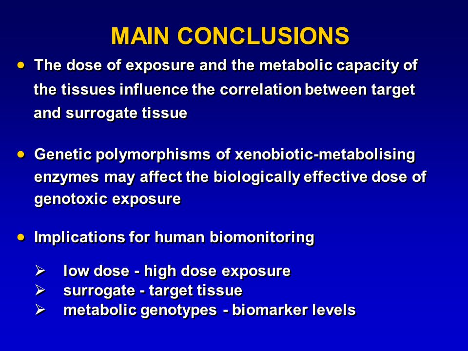 MAIN CONCLUSIONS  The dose of exposure and the metabolic capacity of the tissues influence the correlation between target and surrogate tissue  Genetic polymorphisms of xenobiotic-metabolising enzymes may affect the biologically effective dose of genotoxic exposure  Implications for human biomonitoring  low dose - high dose exposure  surrogate - target tissue  metabolic genotypes - biomarker levels  The dose of exposure and the metabolic capacity of the tissues influence the correlation between target and surrogate tissue  Genetic polymorphisms of xenobiotic-metabolising enzymes may affect the biologically effective dose of genotoxic exposure  Implications for human biomonitoring  low dose - high dose exposure  surrogate - target tissue  metabolic genotypes - biomarker levels