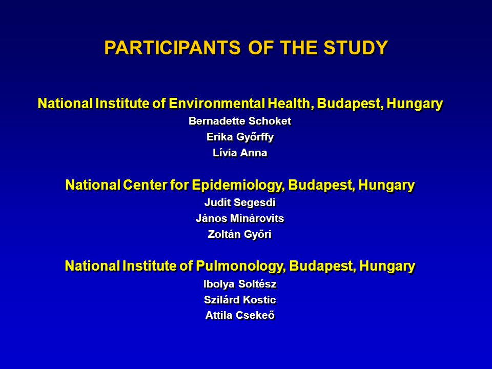 PARTICIPANTS OF THE STUDY National Institute of Environmental Health, Budapest, Hungary Bernadette Schoket Erika Győrffy Lívia Anna National Center for Epidemiology, Budapest, Hungary Judit Segesdi János Minárovits Zoltán Győri National Institute of Pulmonology, Budapest, Hungary Ibolya Soltész Szilárd Kostic Attila Csekeő National Institute of Environmental Health, Budapest, Hungary Bernadette Schoket Erika Győrffy Lívia Anna National Center for Epidemiology, Budapest, Hungary Judit Segesdi János Minárovits Zoltán Győri National Institute of Pulmonology, Budapest, Hungary Ibolya Soltész Szilárd Kostic Attila Csekeő