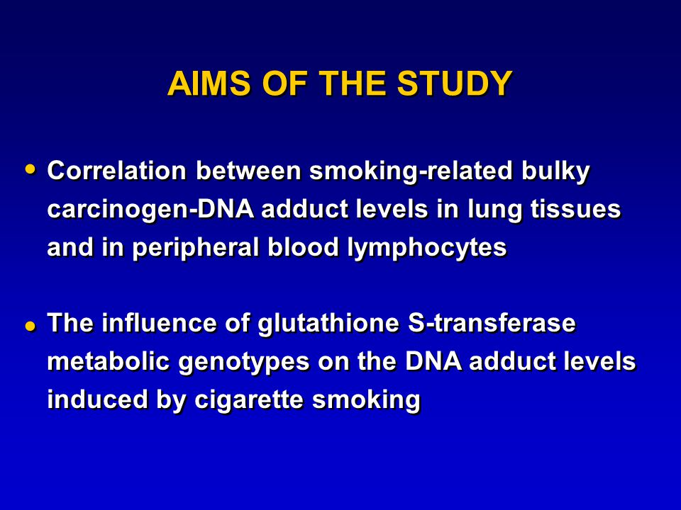 AIMS OF THE STUDY Correlation between smoking-related bulky carcinogen-DNA adduct levels in lung tissues and in peripheral blood lymphocytes The influence of glutathione S-transferase metabolic genotypes on the DNA adduct levels induced by cigarette smoking Correlation between smoking-related bulky carcinogen-DNA adduct levels in lung tissues and in peripheral blood lymphocytes The influence of glutathione S-transferase metabolic genotypes on the DNA adduct levels induced by cigarette smoking    