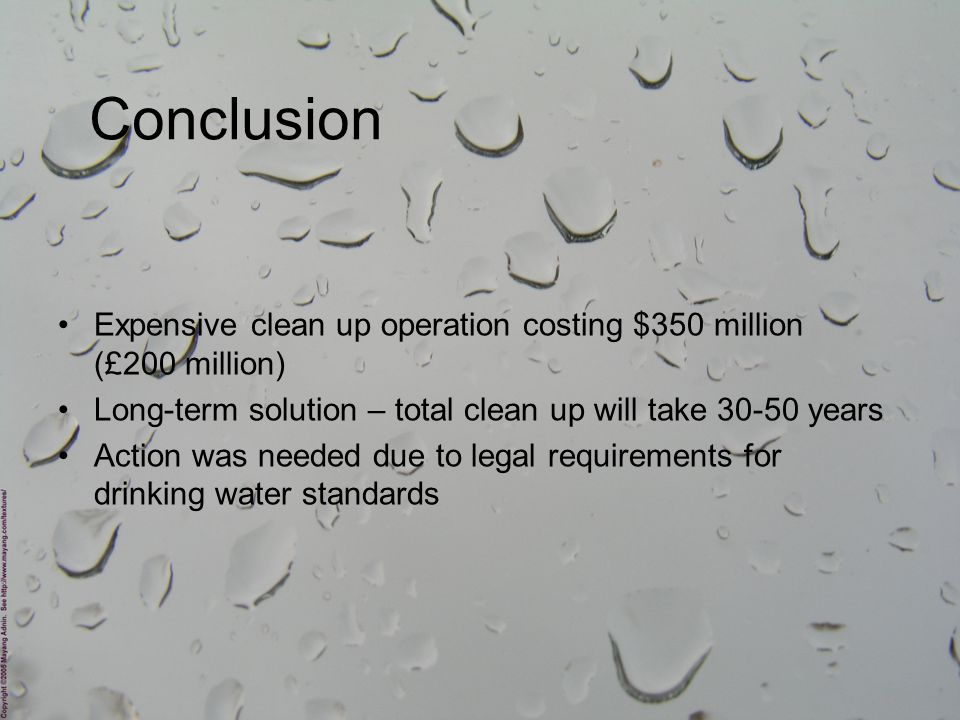Expensive clean up operation costing $350 million (£200 million) Long-term solution – total clean up will take 30-50 years Action was needed due to legal requirements for drinking water standards Conclusion