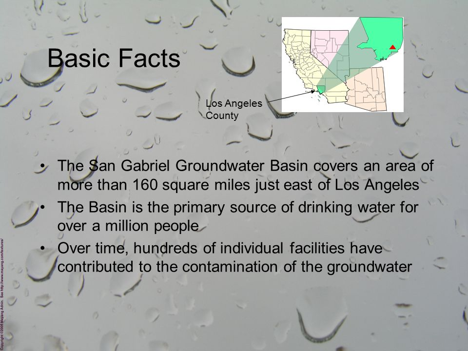 The San Gabriel Groundwater Basin covers an area of more than 160 square miles just east of Los Angeles The Basin is the primary source of drinking water for over a million people Over time, hundreds of individual facilities have contributed to the contamination of the groundwater Basic Facts Los Angeles County