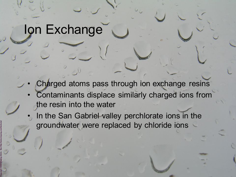 Charged atoms pass through ion exchange resins Contaminants displace similarly charged ions from the resin into the water In the San Gabriel valley perchlorate ions in the groundwater were replaced by chloride ions Ion Exchange