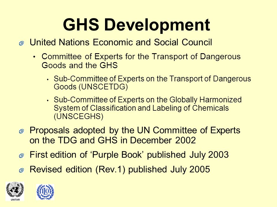 GHS Development United Nations Economic and Social Council Committee of Experts for the Transport of Dangerous Goods and the GHS Sub-Committee of Experts on the Transport of Dangerous Goods (UNSCETDG) Sub-Committee of Experts on the Globally Harmonized System of Classification and Labeling of Chemicals (UNSCEGHS) Proposals adopted by the UN Committee of Experts on the TDG and GHS in December 2002 First edition of 'Purple Book' published July 2003 Revised edition (Rev.1) published July 2005