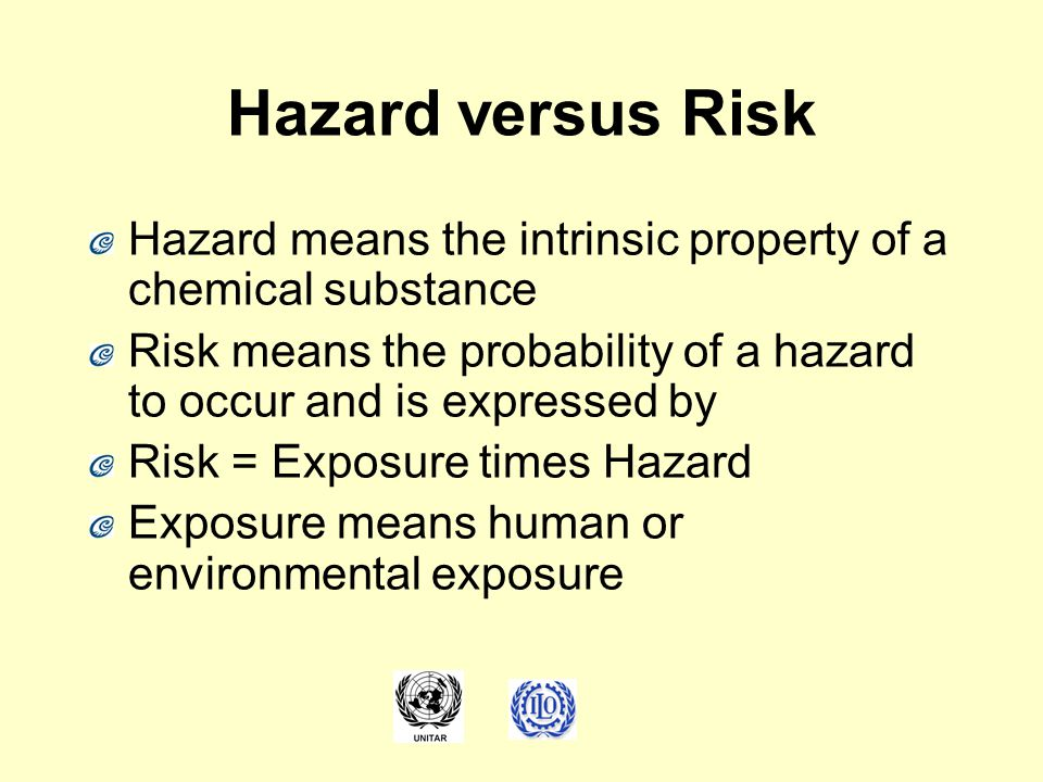 Hazard versus Risk Hazard means the intrinsic property of a chemical substance Risk means the probability of a hazard to occur and is expressed by Ris