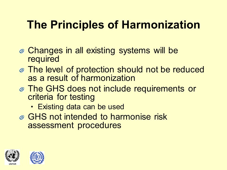 The Principles of Harmonization Changes in all existing systems will be required The level of protection should not be reduced as a result of harmonization The GHS does not include requirements or criteria for testing Existing data can be used GHS not intended to harmonise risk assessment procedures