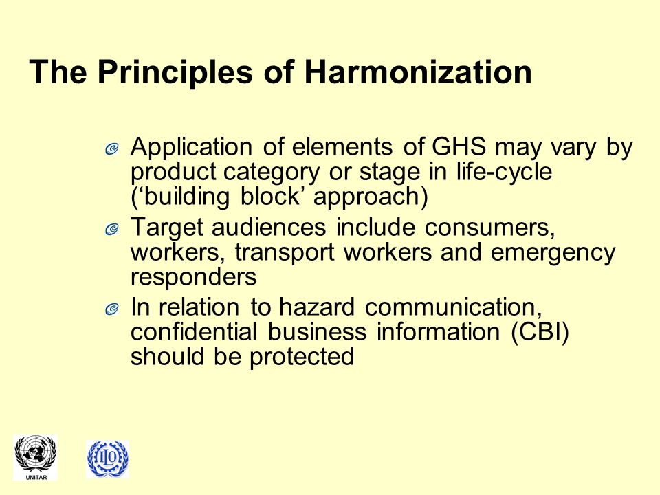 The Principles of Harmonization Application of elements of GHS may vary by product category or stage in life-cycle ('building block' approach) Target audiences include consumers, workers, transport workers and emergency responders In relation to hazard communication, confidential business information (CBI) should be protected