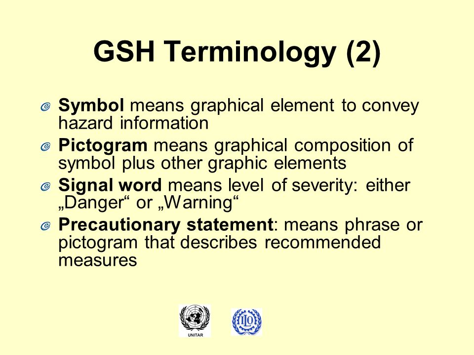 GSH Terminology (2) Symbol means graphical element to convey hazard information Pictogram means graphical composition of symbol plus other graphic ele
