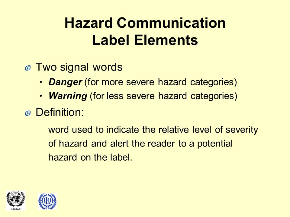 Hazard Communication Label Elements Two signal words Danger (for more severe hazard categories) Warning (for less severe hazard categories) Definition