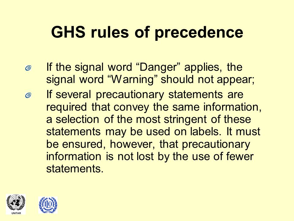 GHS rules of precedence If the signal word Danger applies, the signal word Warning should not appear; If several precautionary statements are required that convey the same information, a selection of the most stringent of these statements may be used on labels.