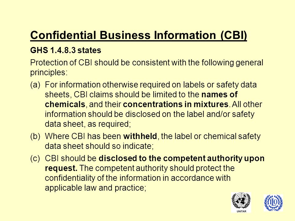 Confidential Business Information (CBI) GHS 1.4.8.3 states Protection of CBI should be consistent with the following general principles: (a)For information otherwise required on labels or safety data sheets, CBI claims should be limited to the names of chemicals, and their concentrations in mixtures.