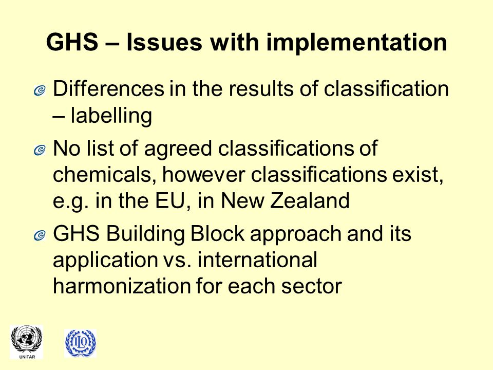 GHS – Issues with implementation Differences in the results of classification – labelling No list of agreed classifications of chemicals, however clas