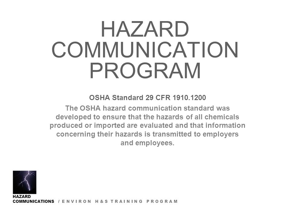 HAZARD COMMUNICATIONS / E N V I R O N H & S T R A I N I N G P R O G R A M HAZARD COMMUNICATION PROGRAM OSHA Standard 29 CFR The OSHA hazard communication standard was developed to ensure that the hazards of all chemicals produced or imported are evaluated and that information concerning their hazards is transmitted to employers and employees.
